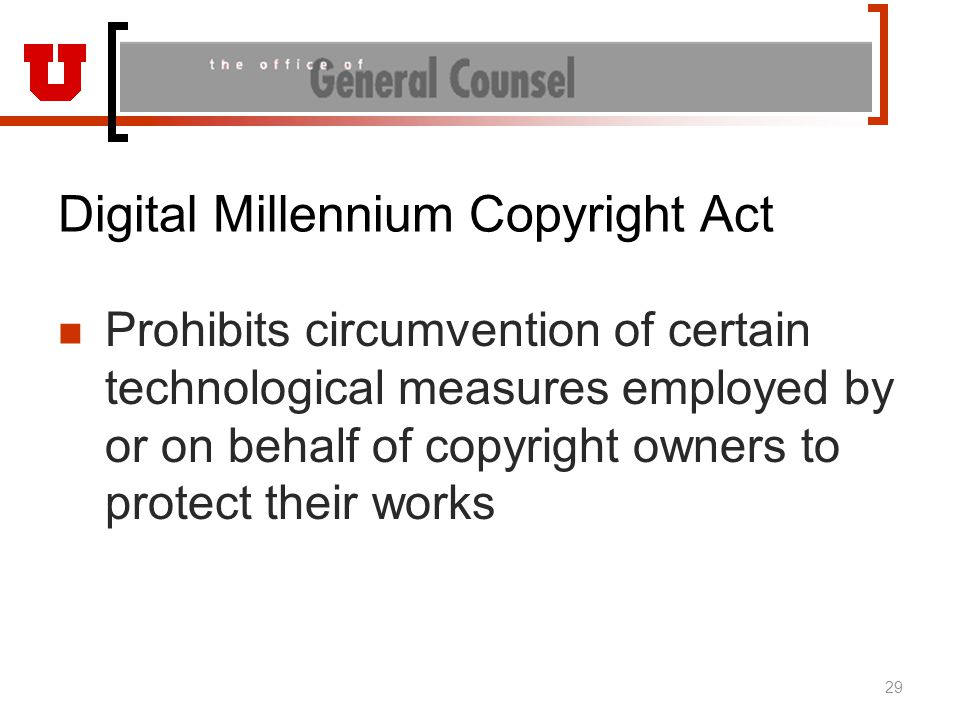 Digital Millennium Copyright Act Prohibits circumvention of certain technological measures employed by or on behalf of copyright owners to protect their works 29