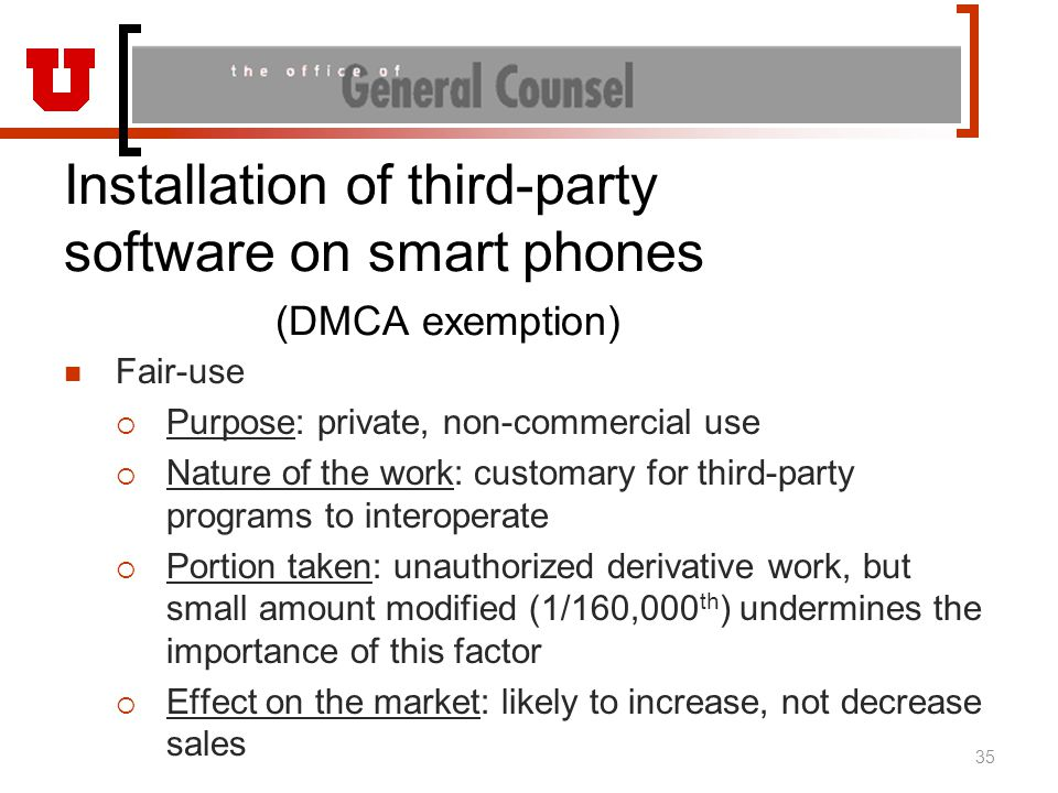 Installation of third-party software on smart phones (DMCA exemption) Fair-use  Purpose: private, non-commercial use  Nature of the work: customary for third-party programs to interoperate  Portion taken: unauthorized derivative work, but small amount modified (1/160,000 th ) undermines the importance of this factor  Effect on the market: likely to increase, not decrease sales 35