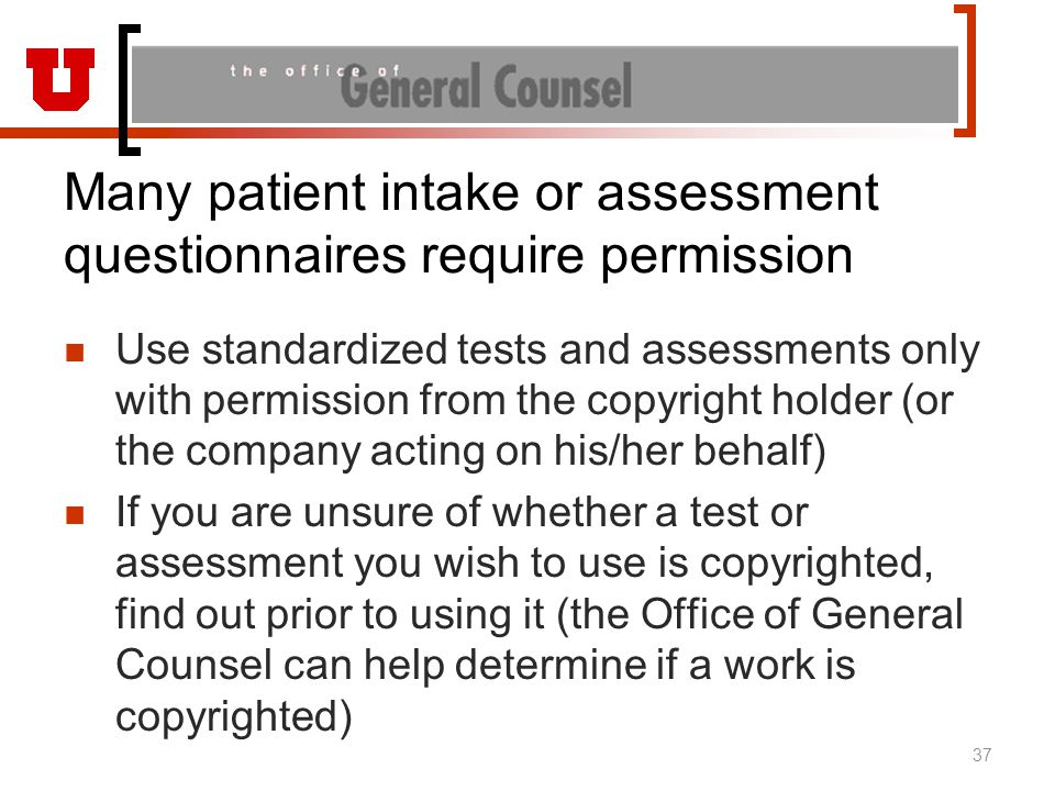 Many patient intake or assessment questionnaires require permission Use standardized tests and assessments only with permission from the copyright holder (or the company acting on his/her behalf) If you are unsure of whether a test or assessment you wish to use is copyrighted, find out prior to using it (the Office of General Counsel can help determine if a work is copyrighted) 37