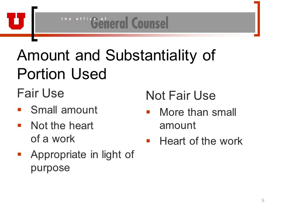 Amount and Substantiality of Portion Used Fair Use  Small amount  Not the heart of a work  Appropriate in light of purpose Not Fair Use  More than