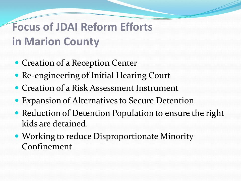 Focus of JDAI Reform Efforts in Marion County Creation of a Reception Center Re-engineering of Initial Hearing Court Creation of a Risk Assessment Instrument Expansion of Alternatives to Secure Detention Reduction of Detention Population to ensure the right kids are detained.