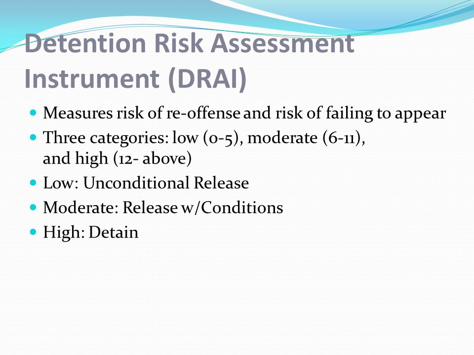 Detention Risk Assessment Instrument (DRAI) Measures risk of re-offense and risk of failing to appear Three categories: low (0-5), moderate (6-11), and high (12- above) Low: Unconditional Release Moderate: Release w/Conditions High: Detain
