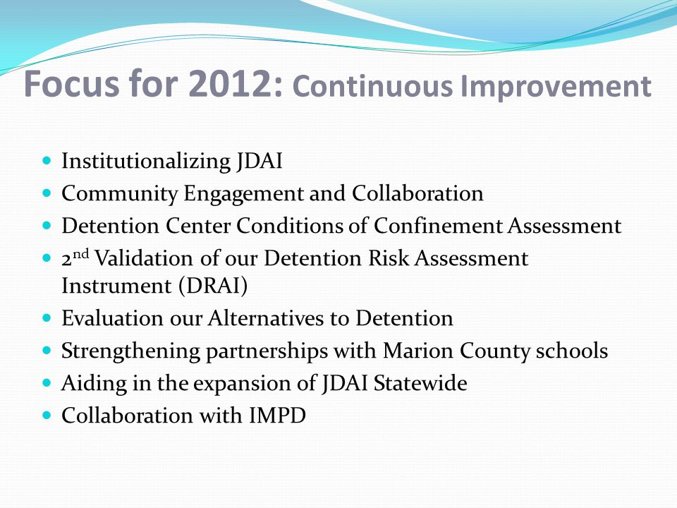 Focus for 2012: Continuous Improvement Institutionalizing JDAI Community Engagement and Collaboration Detention Center Conditions of Confinement Assessment 2 nd Validation of our Detention Risk Assessment Instrument (DRAI) Evaluation our Alternatives to Detention Strengthening partnerships with Marion County schools Aiding in the expansion of JDAI Statewide Collaboration with IMPD