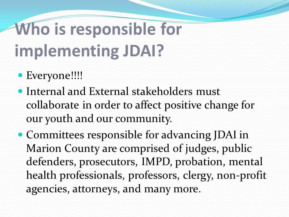 Marion County's JDAI Collaborative JDAI Steering Committee Admissions Sub- Committee Alternatives to Detention Sub- Committee Case Processing Sub-Committee Conditions of Confinement Sub-Committee Disproportionate Minority Contact Sub-Committee Looking at every decision point with a Racial Lens Internal and External Stakeholders Community Engagement Data Driven Responses