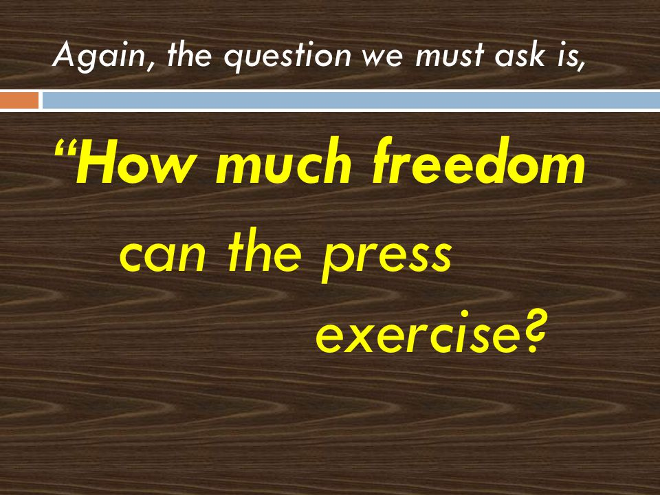 Again, the question we must ask is, How much freedom can the press exercise