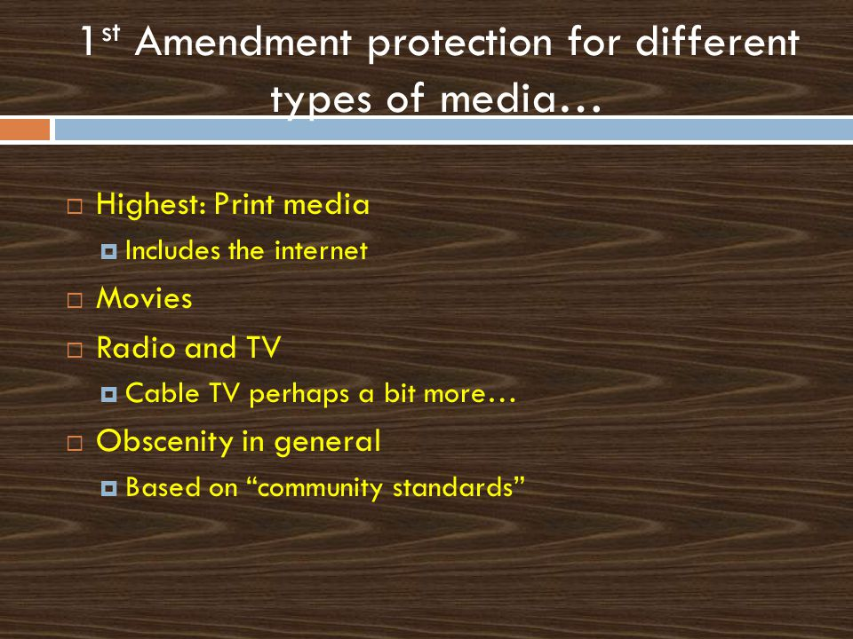 1 st Amendment protection for different types of media…  Highest: Print media  Includes the internet  Movies  Radio and TV  Cable TV perhaps a bit more…  Obscenity in general  Based on community standards