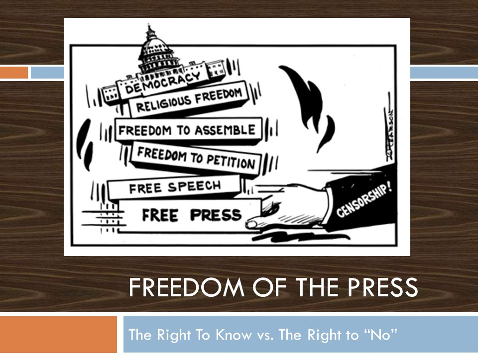 FREEDOM OF THE PRESS The Right To Know vs. The Right to No