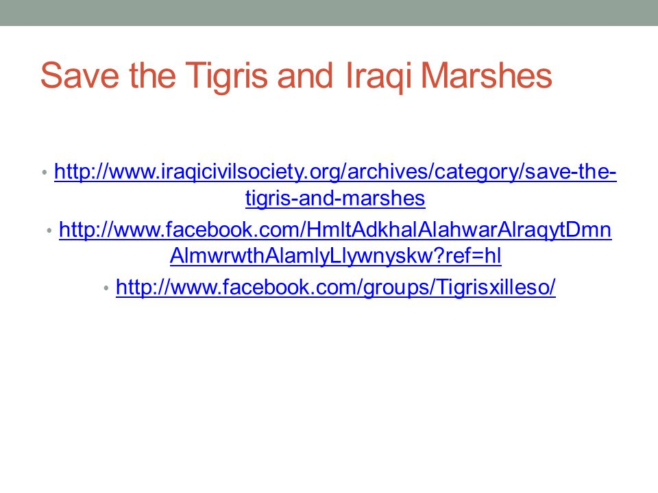 Save the Tigris and Iraqi Marshes http://www.iraqicivilsociety.org/archives/category/save-the- tigris-and-marshes http://www.iraqicivilsociety.org/archives/category/save-the- tigris-and-marshes http://www.facebook.com/HmltAdkhalAlahwarAlraqytDmn AlmwrwthAlamlyLlywnyskw ref=hl http://www.facebook.com/HmltAdkhalAlahwarAlraqytDmn AlmwrwthAlamlyLlywnyskw ref=hl http://www.facebook.com/groups/Tigrisxilleso/