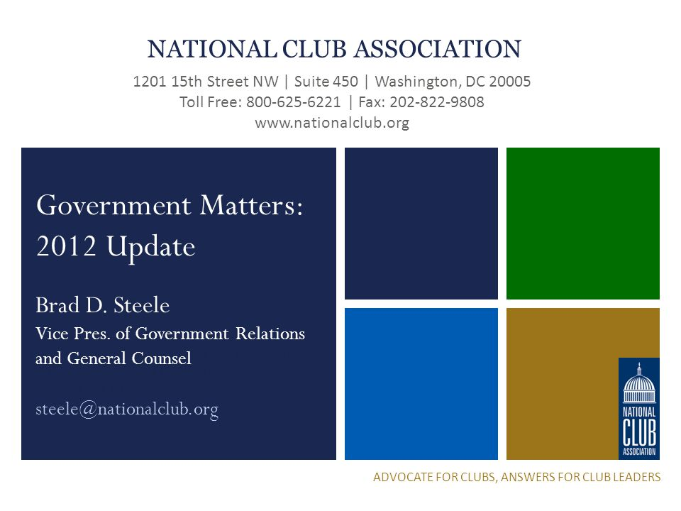 National Club Association 1201 15 th Street NW | Suite 450 | Washington, DC 20005 Toll Free: 800-625-6221 | Fax: 202-822-9808 www.nationalclub.org NATIONAL CLUB ASSOCIATION 1201 15th Street NW | Suite 450 | Washington, DC 20005 Toll Free: 800-625-6221 | Fax: 202-822-9808 www.nationalclub.org ADVOCATE FOR CLUBS, ANSWERS FOR CLUB LEADERS Government Matters: 2012 Update Brad D.