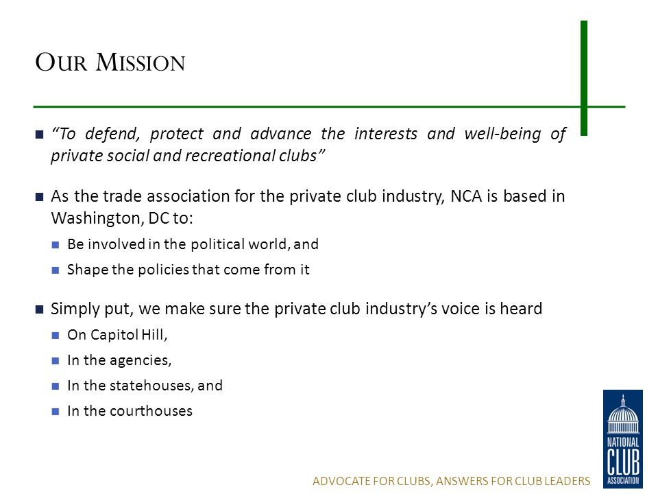 O UR M ISSION To defend, protect and advance the interests and well-being of private social and recreational clubs As the trade association for the private club industry, NCA is based in Washington, DC to: Be involved in the political world, and Shape the policies that come from it Simply put, we make sure the private club industry's voice is heard On Capitol Hill, In the agencies, In the statehouses, and In the courthouses ADVOCATE FOR CLUBS, ANSWERS FOR CLUB LEADERS