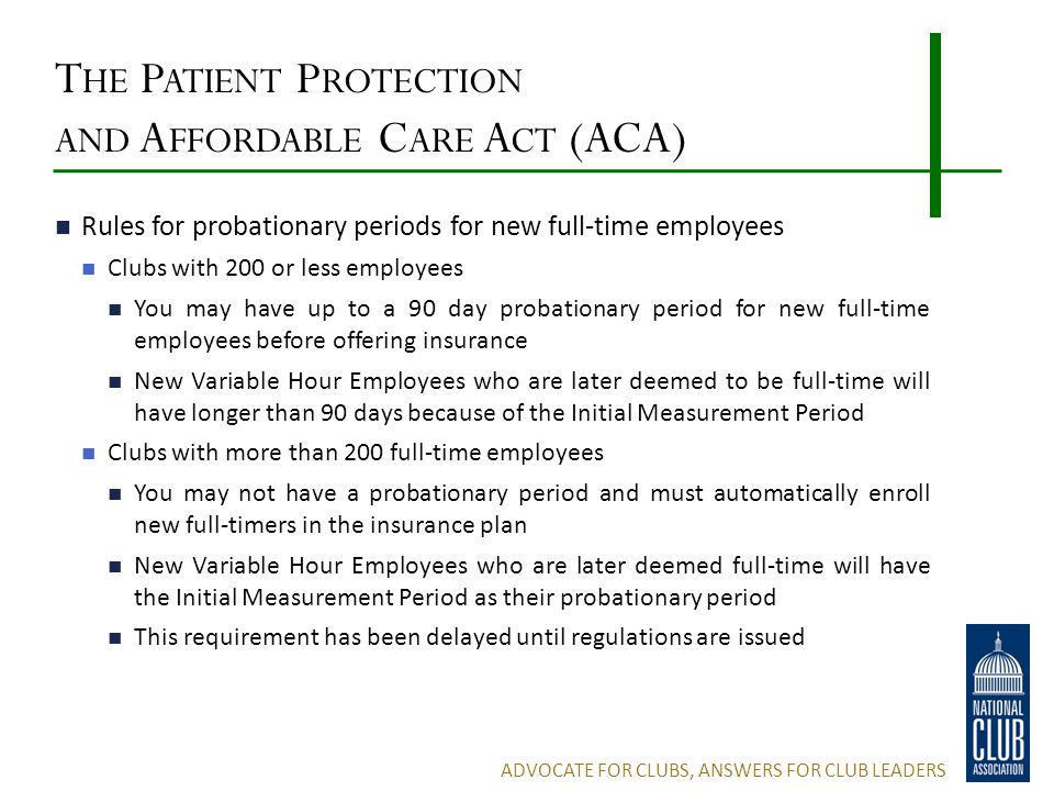 T HE P ATIENT P ROTECTION AND A FFORDABLE C ARE A CT (ACA) Rules for probationary periods for new full-time employees Clubs with 200 or less employees You may have up to a 90 day probationary period for new full-time employees before offering insurance New Variable Hour Employees who are later deemed to be full-time will have longer than 90 days because of the Initial Measurement Period Clubs with more than 200 full-time employees You may not have a probationary period and must automatically enroll new full-timers in the insurance plan New Variable Hour Employees who are later deemed full-time will have the Initial Measurement Period as their probationary period This requirement has been delayed until regulations are issued ADVOCATE FOR CLUBS, ANSWERS FOR CLUB LEADERS