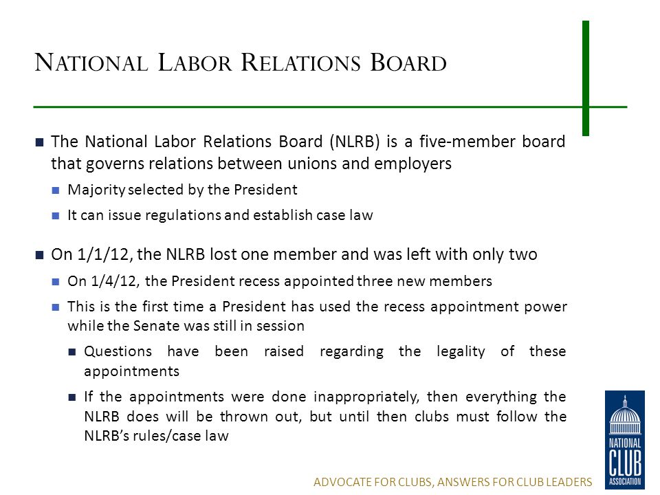 N ATIONAL L ABOR R ELATIONS B OARD The National Labor Relations Board (NLRB) is a five-member board that governs relations between unions and employers Majority selected by the President It can issue regulations and establish case law On 1/1/12, the NLRB lost one member and was left with only two On 1/4/12, the President recess appointed three new members This is the first time a President has used the recess appointment power while the Senate was still in session Questions have been raised regarding the legality of these appointments If the appointments were done inappropriately, then everything the NLRB does will be thrown out, but until then clubs must follow the NLRB's rules/case law ADVOCATE FOR CLUBS, ANSWERS FOR CLUB LEADERS