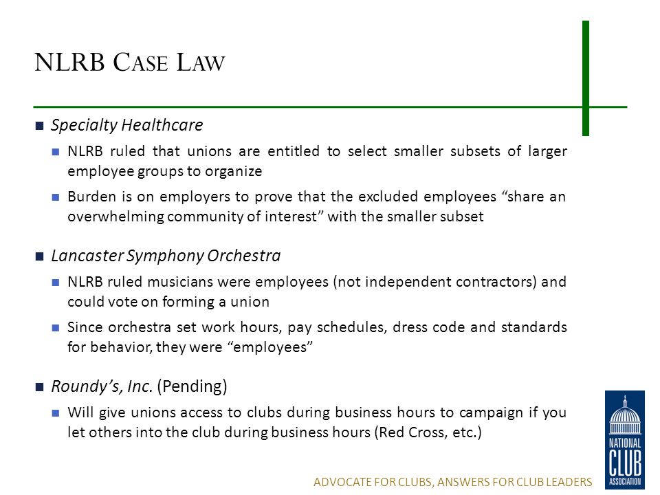 NLRB C ASE L AW Specialty Healthcare NLRB ruled that unions are entitled to select smaller subsets of larger employee groups to organize Burden is on employers to prove that the excluded employees share an overwhelming community of interest with the smaller subset Lancaster Symphony Orchestra NLRB ruled musicians were employees (not independent contractors) and could vote on forming a union Since orchestra set work hours, pay schedules, dress code and standards for behavior, they were employees Roundy's, Inc.
