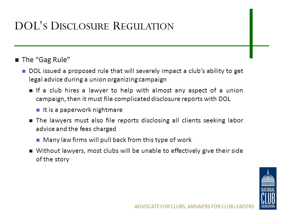 DOL' S D ISCLOSURE R EGULATION The Gag Rule DOL issued a proposed rule that will severely impact a club's ability to get legal advice during a union organizing campaign If a club hires a lawyer to help with almost any aspect of a union campaign, then it must file complicated disclosure reports with DOL It is a paperwork nightmare The lawyers must also file reports disclosing all clients seeking labor advice and the fees charged Many law firms will pull back from this type of work Without lawyers, most clubs will be unable to effectively give their side of the story ADVOCATE FOR CLUBS, ANSWERS FOR CLUB LEADERS