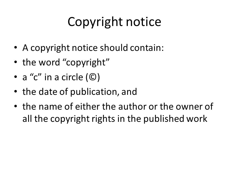 "Copyright notice A copyright notice should contain: the word ""copyright"" a ""c"" in a circle (©) the date of publication, and the name of either the aut"