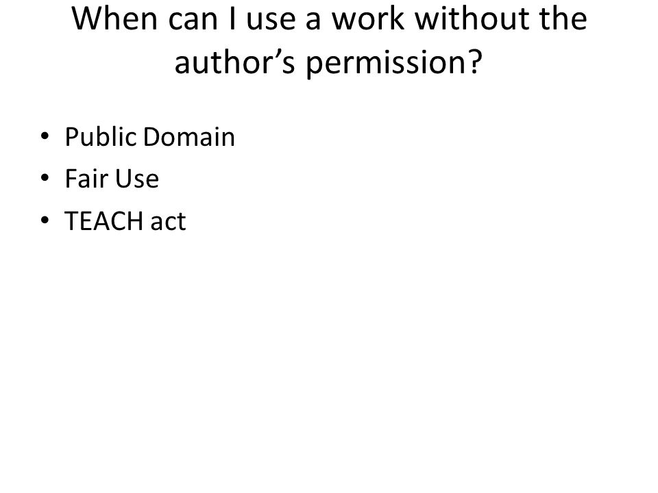 When can I use a work without the author's permission? Public Domain Fair Use TEACH act