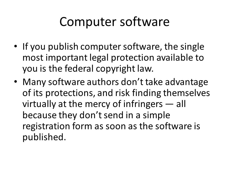 Computer software If you publish computer software, the single most important legal protection available to you is the federal copyright law. Many sof