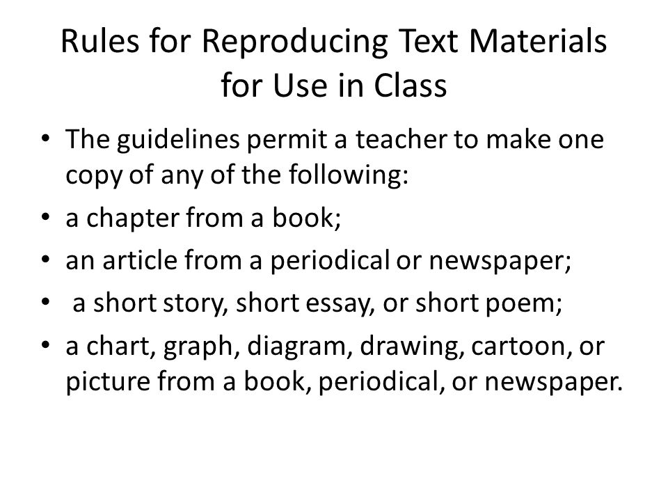 Rules for Reproducing Text Materials for Use in Class The guidelines permit a teacher to make one copy of any of the following: a chapter from a book;