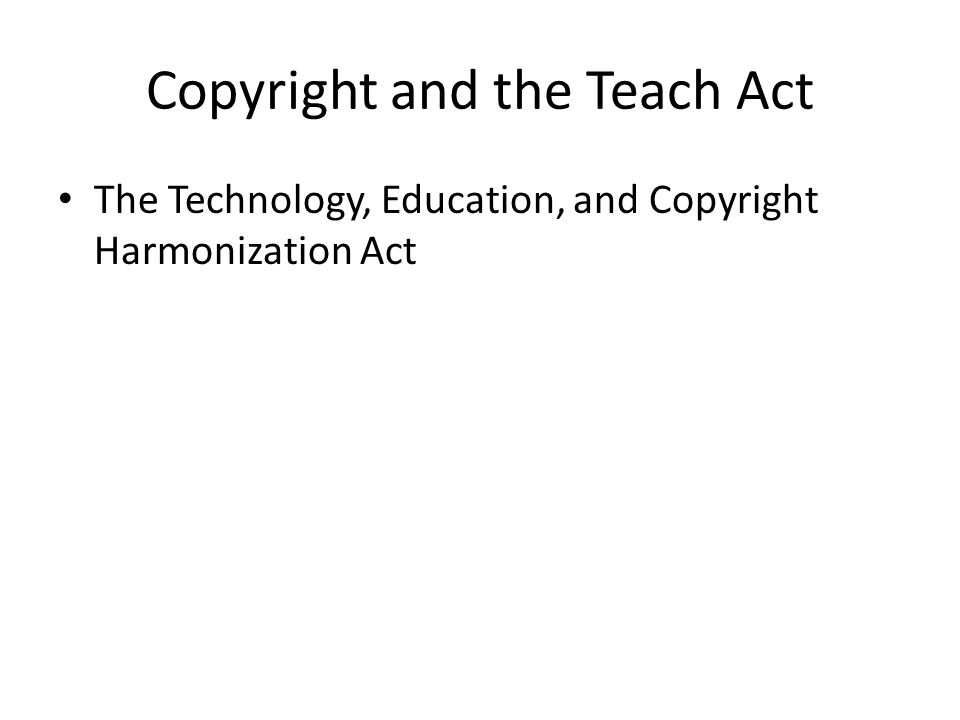 Copyright and the Teach Act The Technology, Education, and Copyright Harmonization Act