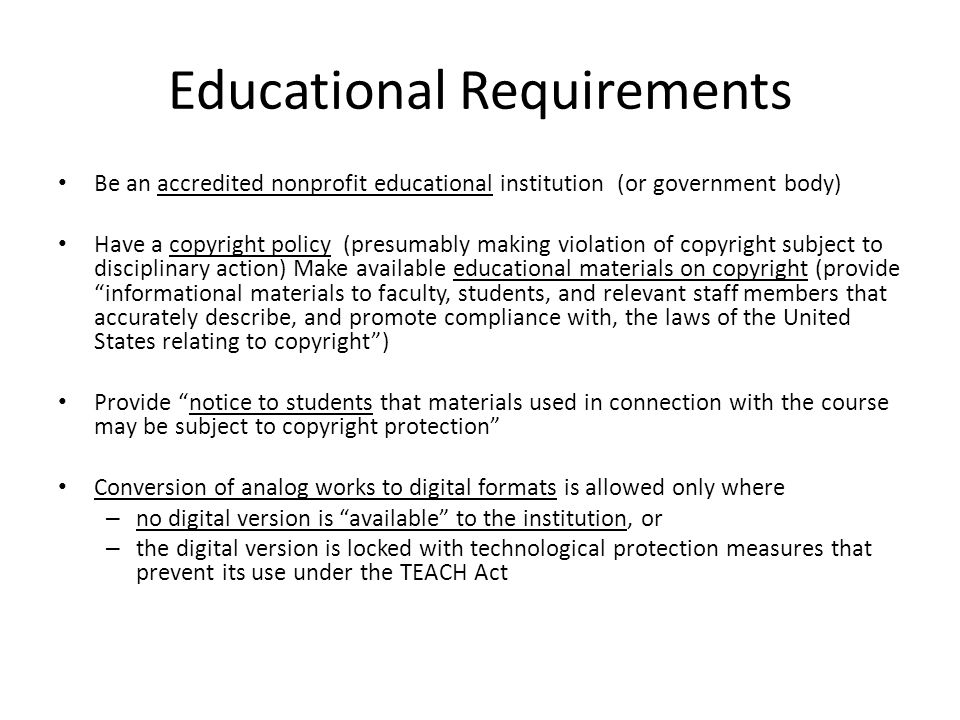 Educational Requirements Be an accredited nonprofit educational institution (or government body) Have a copyright policy (presumably making violation