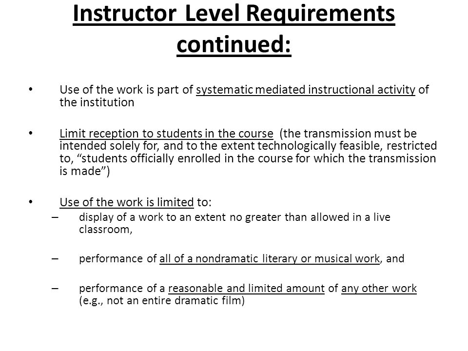Instructor Level Requirements continued: Use of the work is part of systematic mediated instructional activity of the institution Limit reception to s