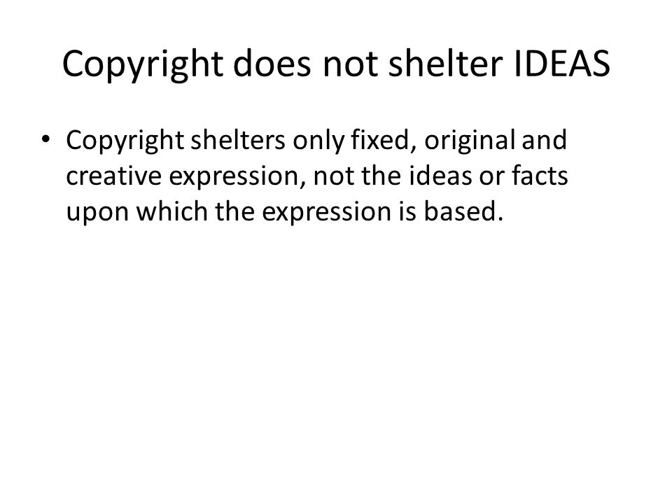 Copyright does not shelter IDEAS Copyright shelters only fixed, original and creative expression, not the ideas or facts upon which the expression is