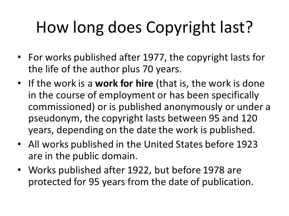 How long does Copyright last? For works published after 1977, the copyright lasts for the life of the author plus 70 years. If the work is a work for