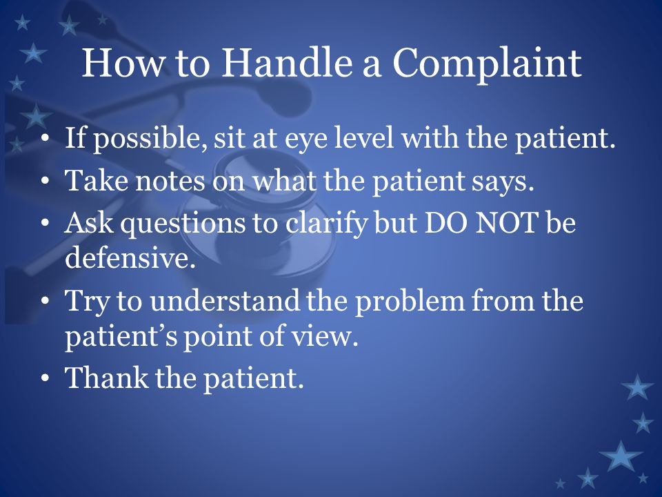 How to Handle a Complaint If possible, sit at eye level with the patient.