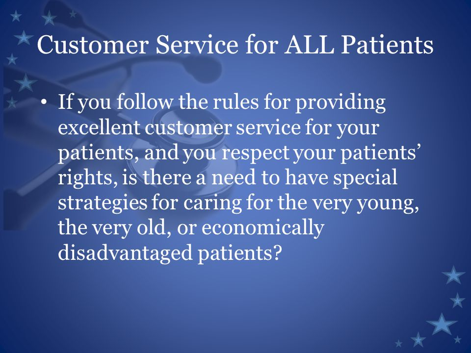 Customer Service for ALL Patients If you follow the rules for providing excellent customer service for your patients, and you respect your patients' rights, is there a need to have special strategies for caring for the very young, the very old, or economically disadvantaged patients