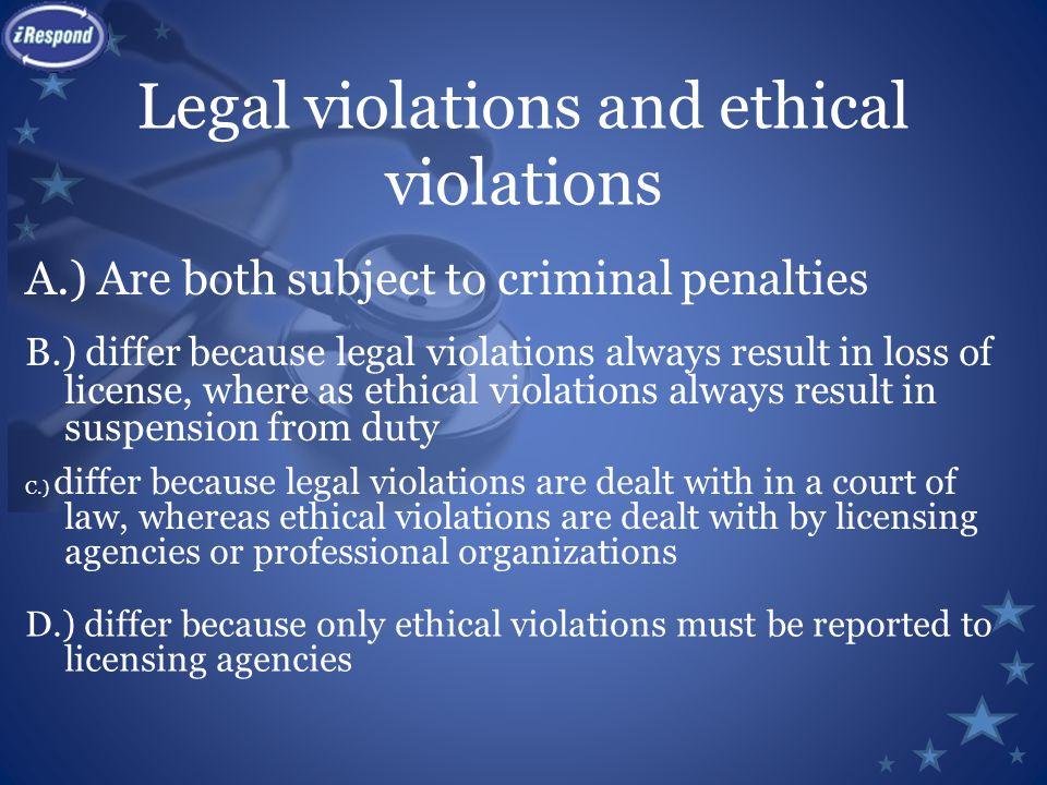 Legal violations and ethical violations A.) Are both subject to criminal penalties B.) differ because legal violations always result in loss of license, where as ethical violations always result in suspension from duty C.) differ because legal violations are dealt with in a court of law, whereas ethical violations are dealt with by licensing agencies or professional organizations D.) differ because only ethical violations must be reported to licensing agencies