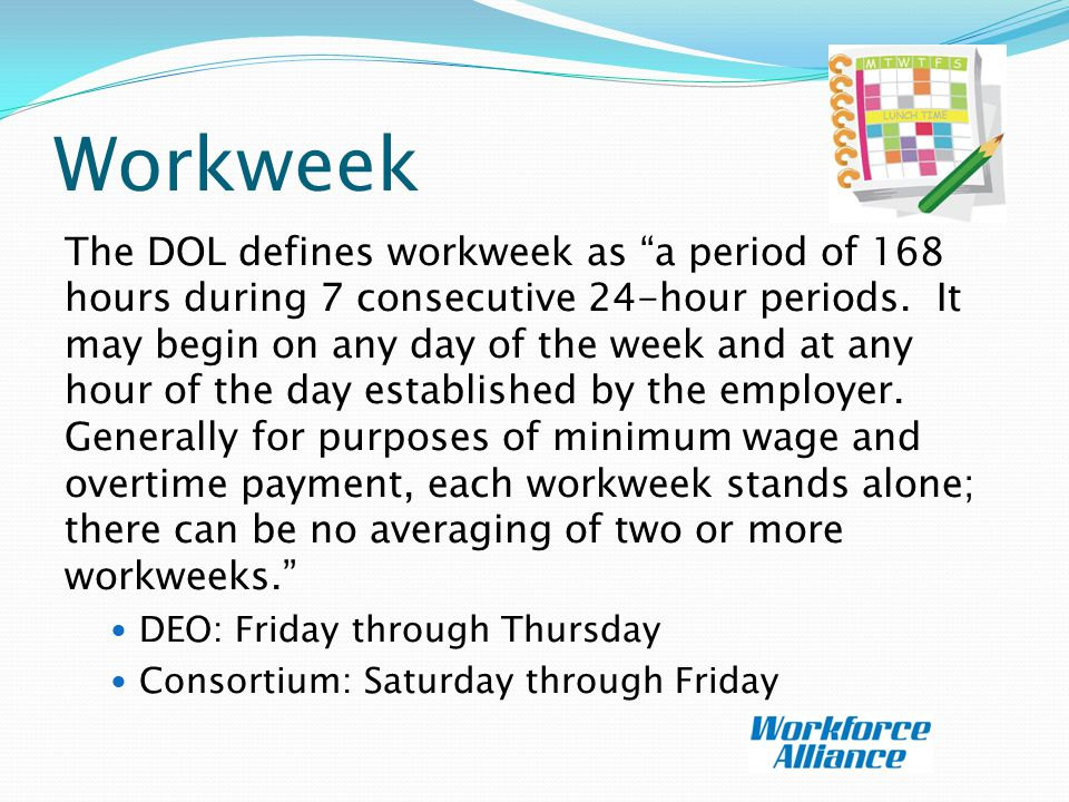 Workweek The DOL defines workweek as a period of 168 hours during 7 consecutive 24-hour periods.