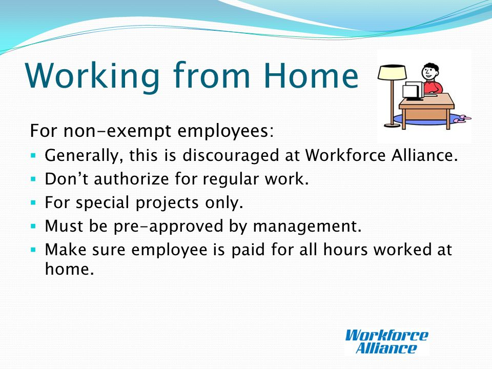 Working from Home For non-exempt employees:  Generally, this is discouraged at Workforce Alliance.