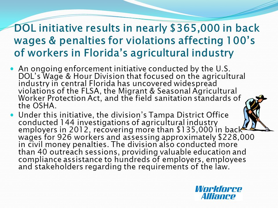 DOL initiative results in nearly $365,000 in back wages & penalties for violations affecting 100's of workers in Florida's agricultural industry An ongoing enforcement initiative conducted by the U.S.