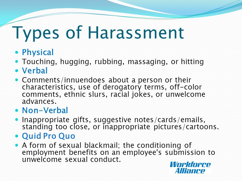 Types of Harassment Physical Touching, hugging, rubbing, massaging, or hitting Verbal Comments/innuendoes about a person or their characteristics, use of derogatory terms, off-color comments, ethnic slurs, racial jokes, or unwelcome advances.