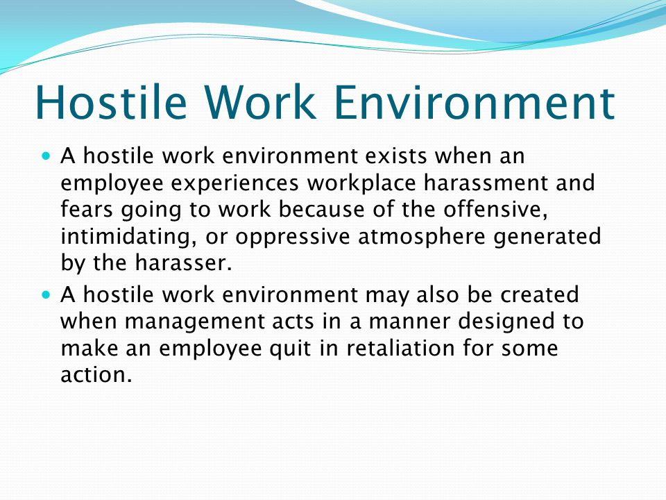Hostile Work Environment A hostile work environment exists when an employee experiences workplace harassment and fears going to work because of the offensive, intimidating, or oppressive atmosphere generated by the harasser.