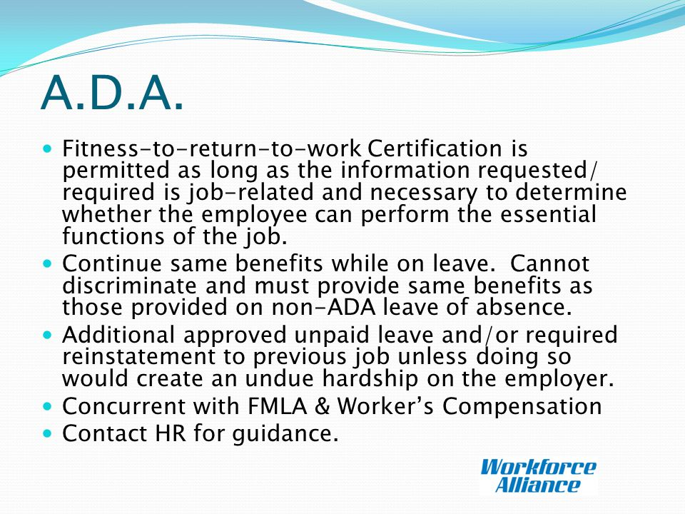 A.D.A. Fitness-to-return-to-work Certification is permitted as long as the information requested/ required is job-related and necessary to determine w