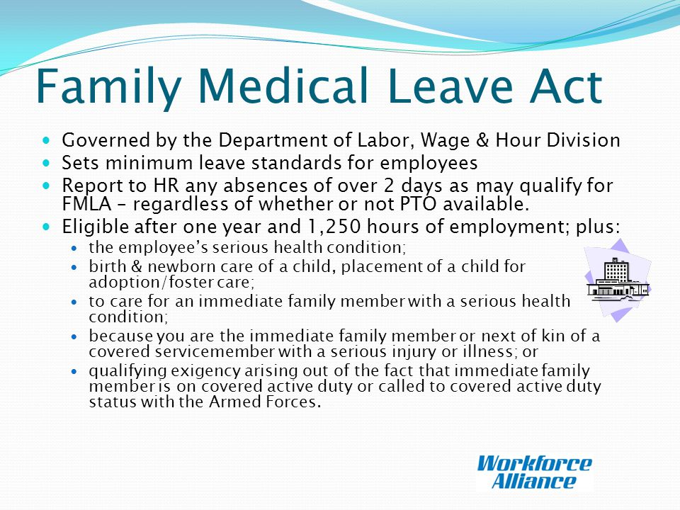 Family Medical Leave Act Governed by the Department of Labor, Wage & Hour Division Sets minimum leave standards for employees Report to HR any absences of over 2 days as may qualify for FMLA – regardless of whether or not PTO available.