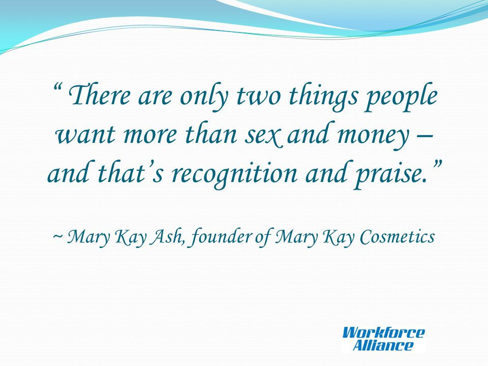 There are only two things people want more than sex and money – and that's recognition and praise. ~ Mary Kay Ash, founder of Mary Kay Cosmetics
