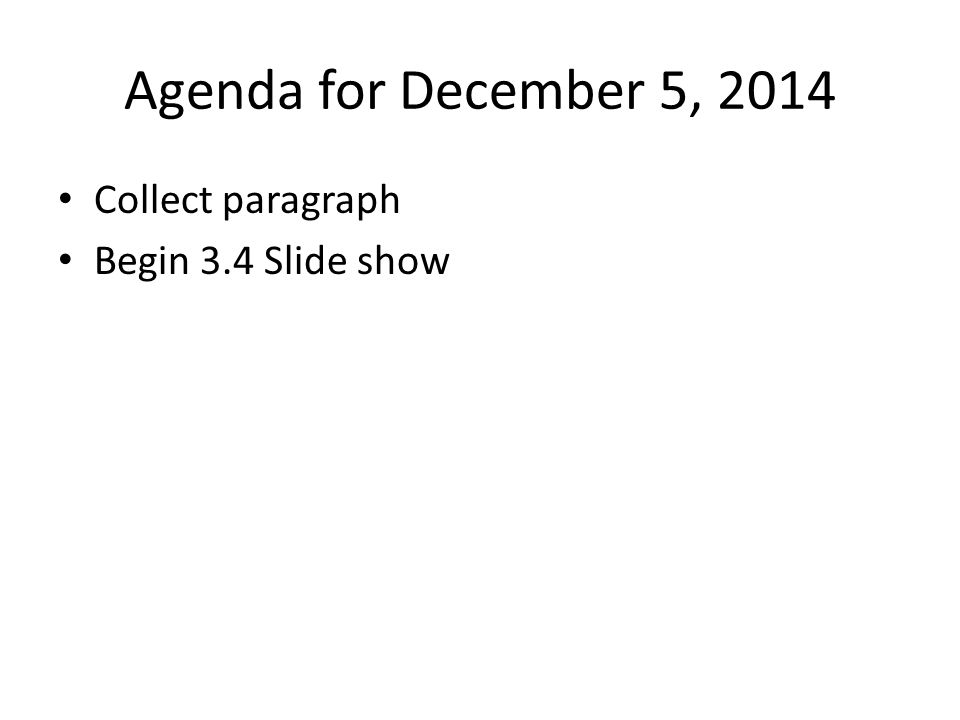 Agenda for December 5, 2014 Collect paragraph Begin 3.4 Slide show