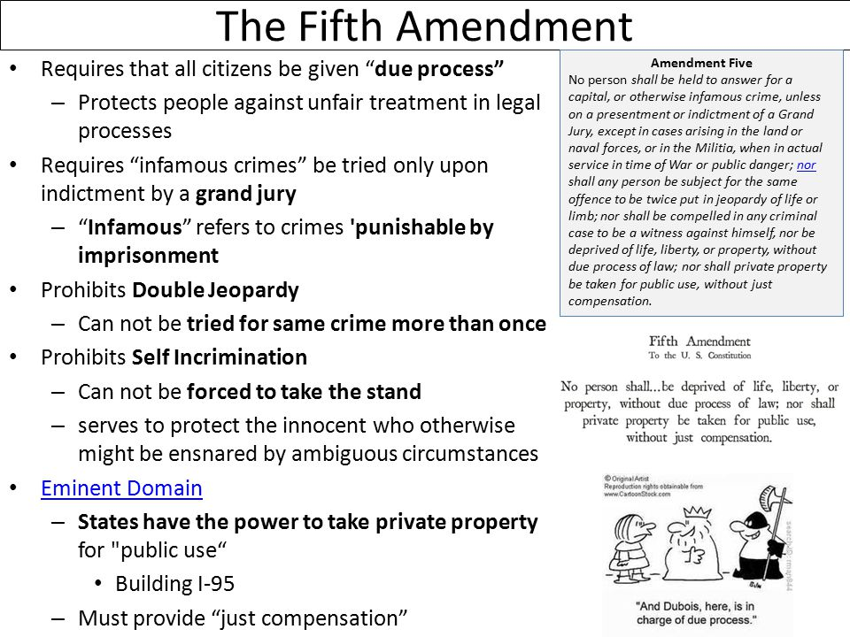 The Fifth Amendment Requires that all citizens be given due process – Protects people against unfair treatment in legal processes Requires infamous crimes be tried only upon indictment by a grand jury – Infamous refers to crimes punishable by imprisonment Prohibits Double Jeopardy – Can not be tried for same crime more than once Prohibits Self Incrimination – Can not be forced to take the stand – serves to protect the innocent who otherwise might be ensnared by ambiguous circumstances Eminent Domain – States have the power to take private property for public use Building I-95 – Must provide just compensation Amendment Five No person shall be held to answer for a capital, or otherwise infamous crime, unless on a presentment or indictment of a Grand Jury, except in cases arising in the land or naval forces, or in the Militia, when in actual service in time of War or public danger; nor shall any person be subject for the same offence to be twice put in jeopardy of life or limb; nor shall be compelled in any criminal case to be a witness against himself, nor be deprived of life, liberty, or property, without due process of law; nor shall private property be taken for public use, without just compensation.nor