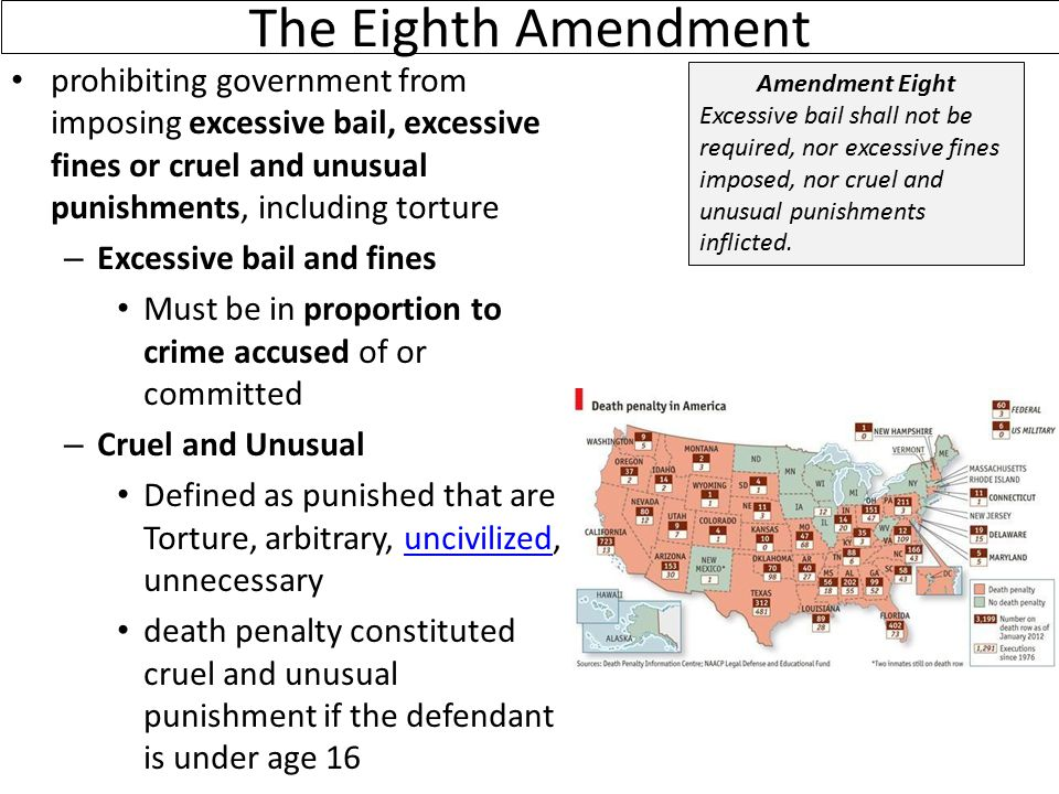 The Eighth Amendment prohibiting government from imposing excessive bail, excessive fines or cruel and unusual punishments, including torture – Excessive bail and fines Must be in proportion to crime accused of or committed – Cruel and Unusual Defined as punished that are Torture, arbitrary, uncivilized, unnecessaryuncivilized death penalty constituted cruel and unusual punishment if the defendant is under age 16 Amendment Eight Excessive bail shall not be required, nor excessive fines imposed, nor cruel and unusual punishments inflicted.