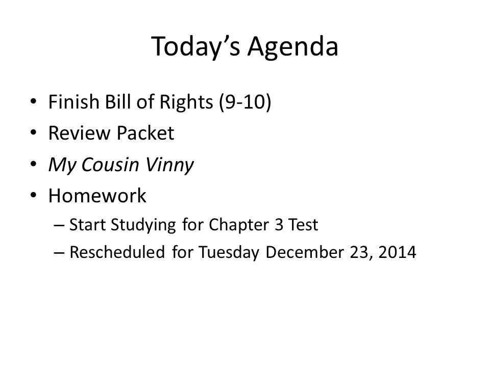 Today's Agenda Finish Bill of Rights (9-10) Review Packet My Cousin Vinny Homework – Start Studying for Chapter 3 Test – Rescheduled for Tuesday December 23, 2014