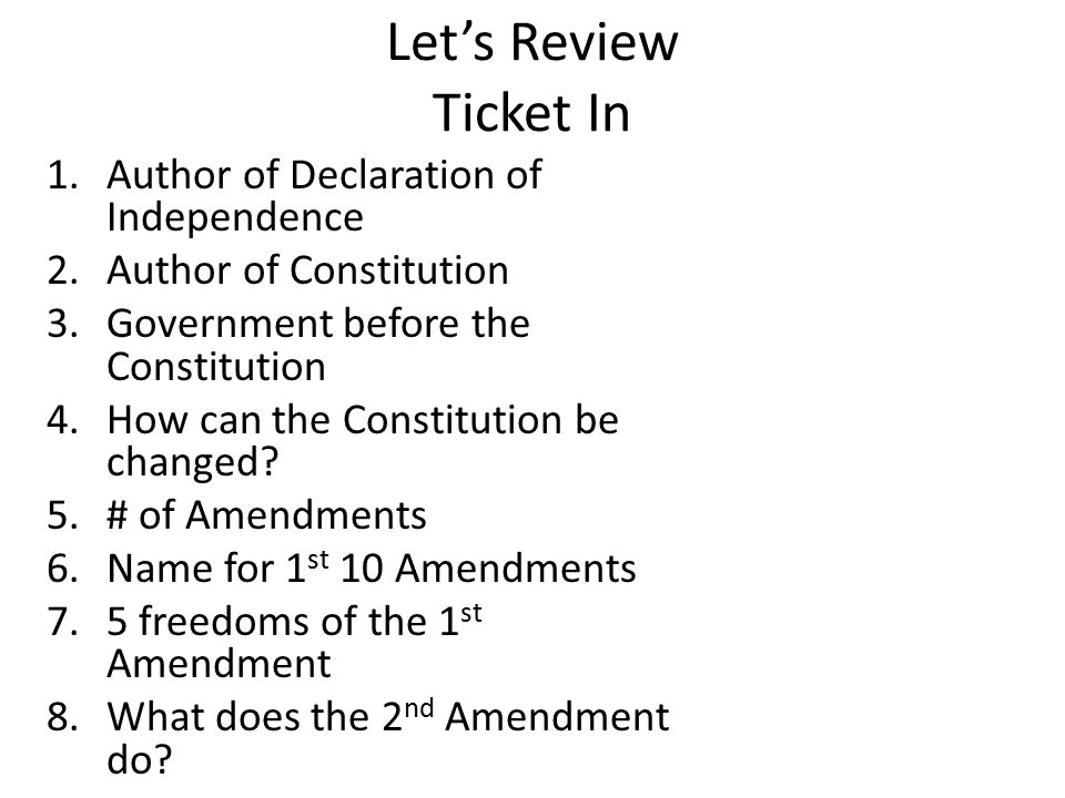 Let's Review Ticket In 1.Author of Declaration of Independence 2.Author of Constitution 3.Government before the Constitution 4.How can the Constitution be changed.