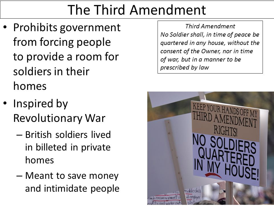 The Third Amendment Prohibits government from forcing people to provide a room for soldiers in their homes Inspired by Revolutionary War – British soldiers lived in billeted in private homes – Meant to save money and intimidate people Third Amendment No Soldier shall, in time of peace be quartered in any house, without the consent of the Owner, nor in time of war, but in a manner to be prescribed by law