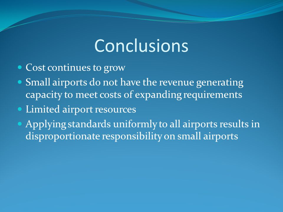 Conclusions Cost continues to grow Small airports do not have the revenue generating capacity to meet costs of expanding requirements Limited airport resources Applying standards uniformly to all airports results in disproportionate responsibility on small airports