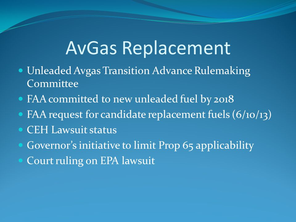 AvGas Replacement Unleaded Avgas Transition Advance Rulemaking Committee FAA committed to new unleaded fuel by 2018 FAA request for candidate replacement fuels (6/10/13) CEH Lawsuit status Governor's initiative to limit Prop 65 applicability Court ruling on EPA lawsuit