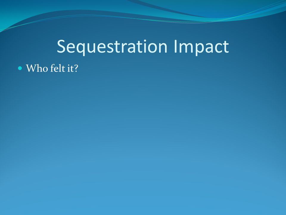 Sequestration Impact Who felt it