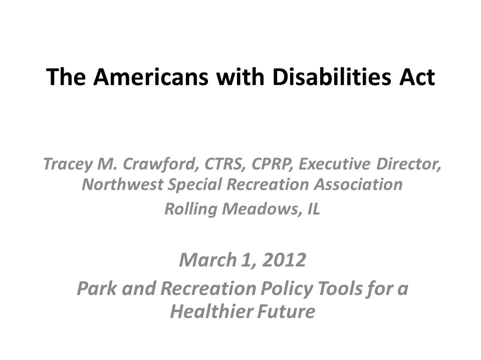 The Americans with Disabilities Act Tracey M. Crawford, CTRS, CPRP, Executive Director, Northwest Special Recreation Association Rolling Meadows, IL M
