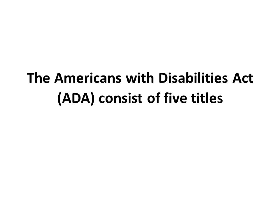 The Americans with Disabilities Act (ADA) consist of five titles
