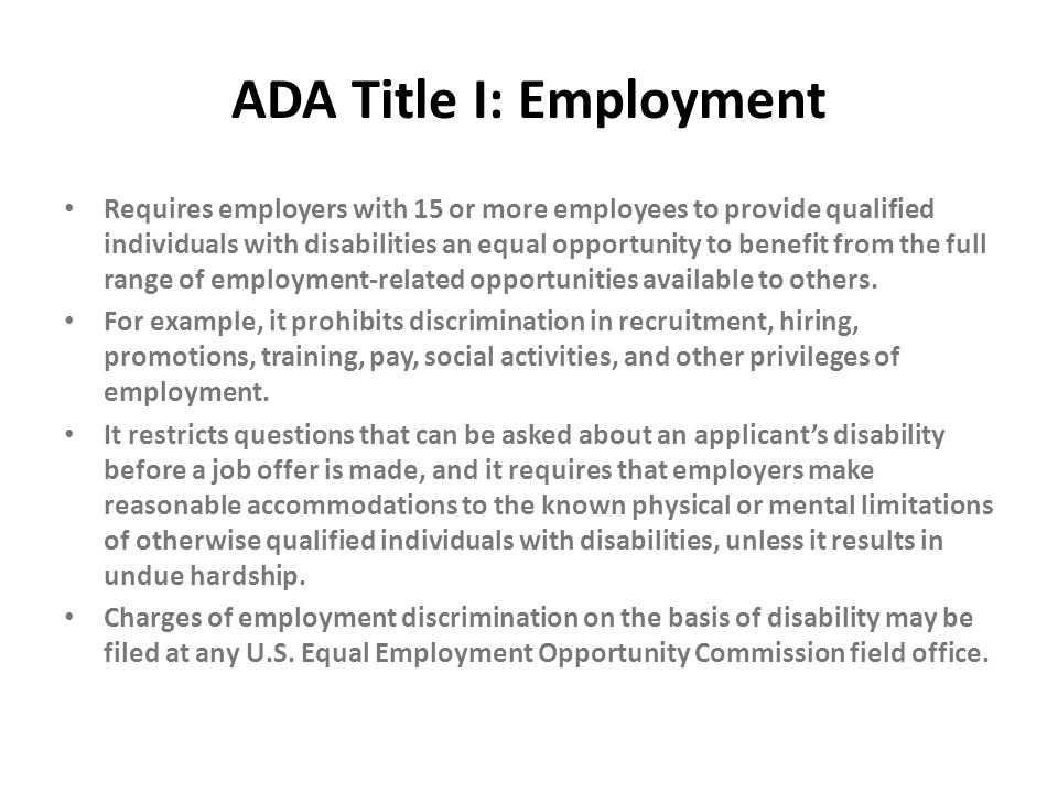 ADA Title I: Employment Requires employers with 15 or more employees to provide qualified individuals with disabilities an equal opportunity to benefi